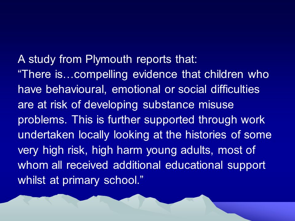 A study from Plymouth reports that: There is…compelling evidence that children who have behavioural, emotional or social difficulties are at risk of developing substance misuse problems.