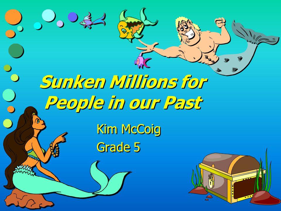 Sunken Millions for People in our Past Kim McCoig Grade 5 Kim McCoig Grade 5