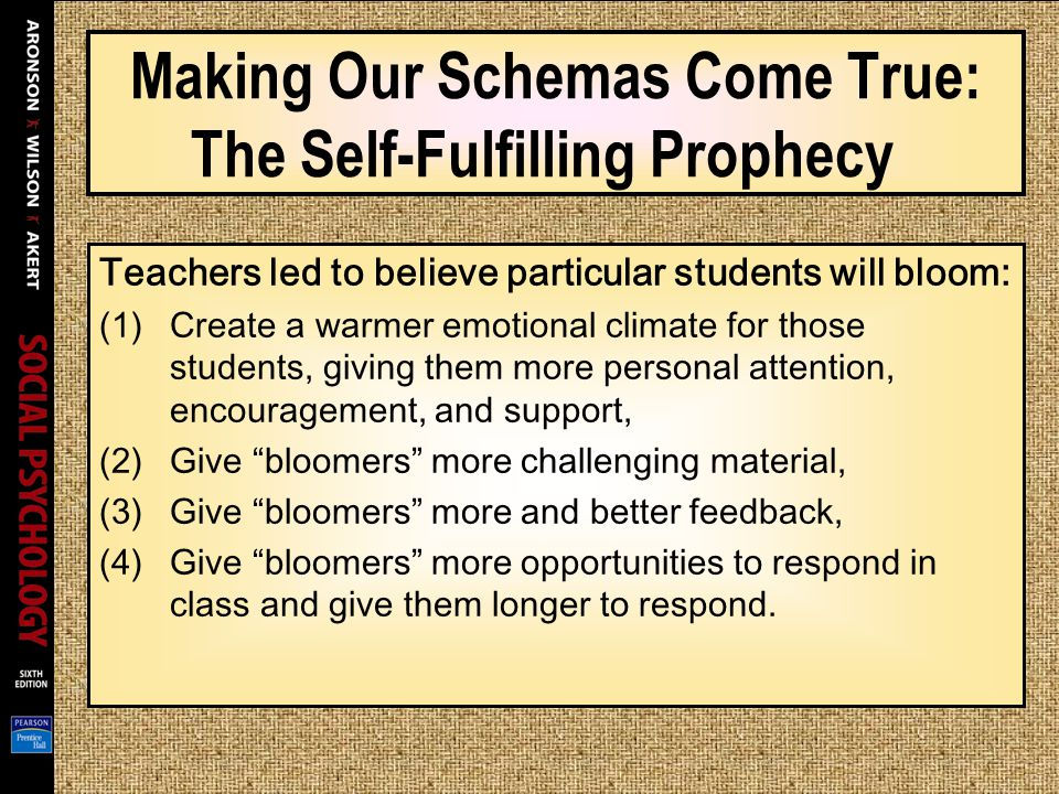 Making Our Schemas Come True: The Self-Fulfilling Prophecy Teachers led to believe particular students will bloom: (1)Create a warmer emotional climat