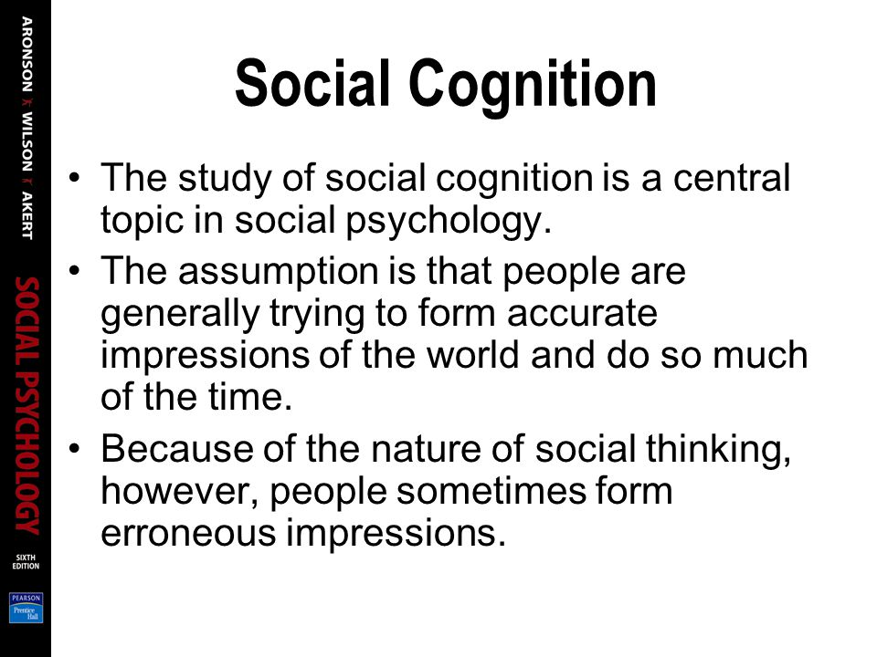 Social Cognition The study of social cognition is a central topic in social psychology. The assumption is that people are generally trying to form acc