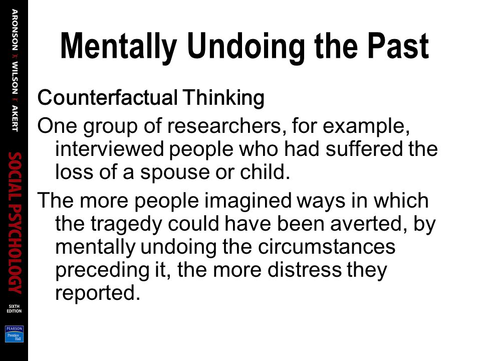 Mentally Undoing the Past Counterfactual Thinking One group of researchers, for example, interviewed people who had suffered the loss of a spouse or c