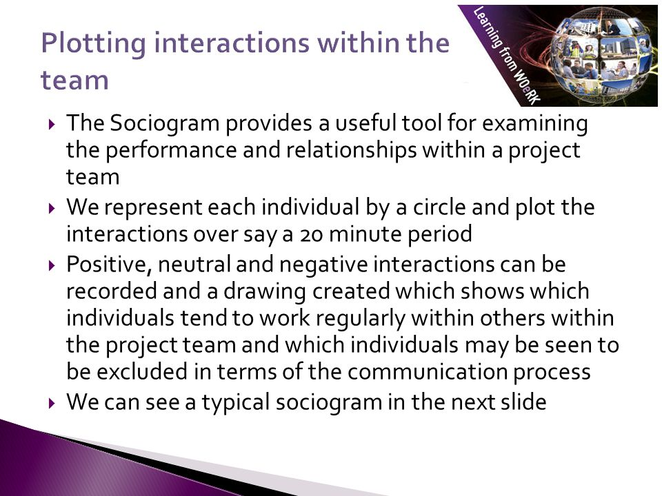  The Sociogram provides a useful tool for examining the performance and relationships within a project team  We represent each individual by a circle and plot the interactions over say a 20 minute period  Positive, neutral and negative interactions can be recorded and a drawing created which shows which individuals tend to work regularly within others within the project team and which individuals may be seen to be excluded in terms of the communication process  We can see a typical sociogram in the next slide