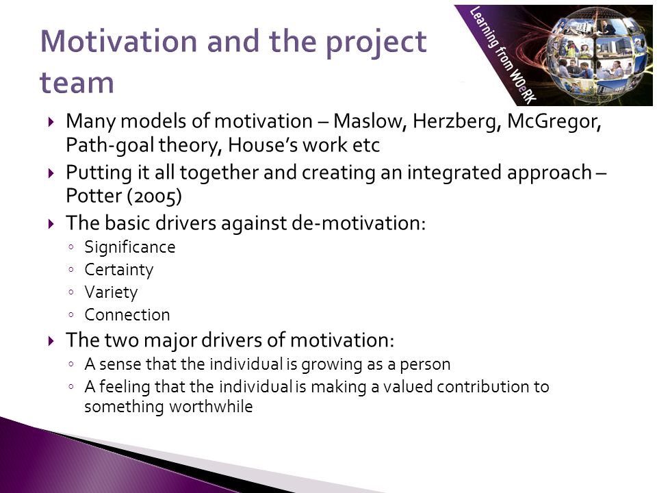  Many models of motivation – Maslow, Herzberg, McGregor, Path-goal theory, House's work etc  Putting it all together and creating an integrated approach – Potter (2005)  The basic drivers against de-motivation: ◦ Significance ◦ Certainty ◦ Variety ◦ Connection  The two major drivers of motivation: ◦ A sense that the individual is growing as a person ◦ A feeling that the individual is making a valued contribution to something worthwhile