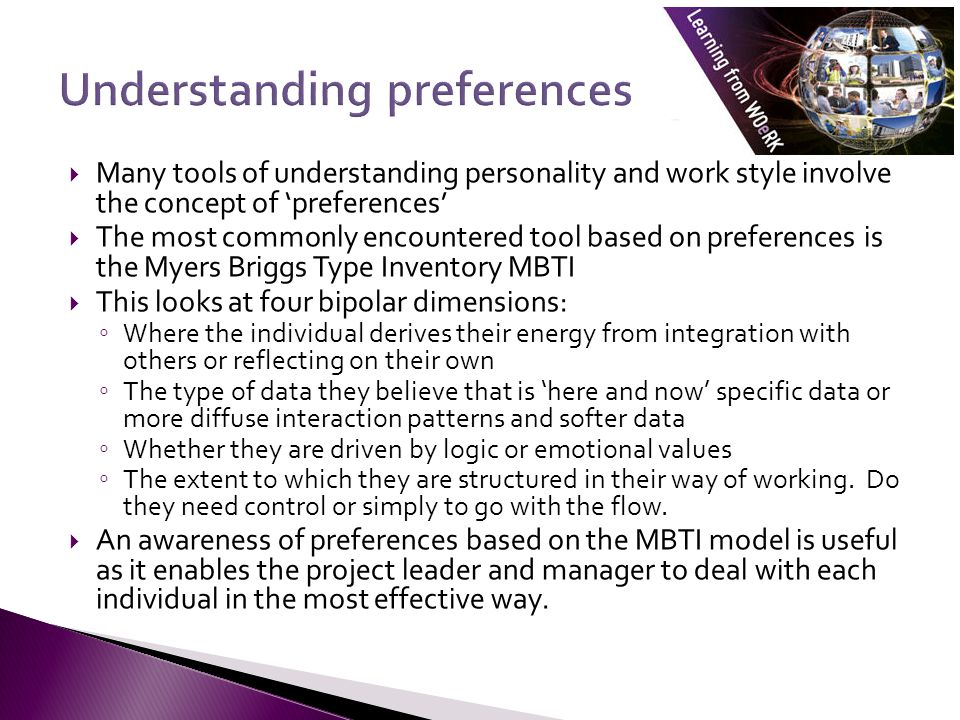 Many tools of understanding personality and work style involve the concept of 'preferences'  The most commonly encountered tool based on preferences is the Myers Briggs Type Inventory MBTI  This looks at four bipolar dimensions: ◦ Where the individual derives their energy from integration with others or reflecting on their own ◦ The type of data they believe that is 'here and now' specific data or more diffuse interaction patterns and softer data ◦ Whether they are driven by logic or emotional values ◦ The extent to which they are structured in their way of working.