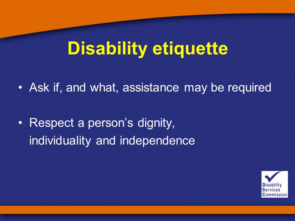 Disability etiquette Ask if, and what, assistance may be required Respect a person's dignity, individuality and independence