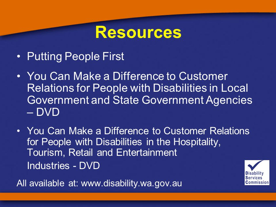 Resources Putting People First You Can Make a Difference to Customer Relations for People with Disabilities in Local Government and State Government Agencies – DVD You Can Make a Difference to Customer Relations for People with Disabilities in the Hospitality, Tourism, Retail and Entertainment Industries - DVD All available at: www.disability.wa.gov.au