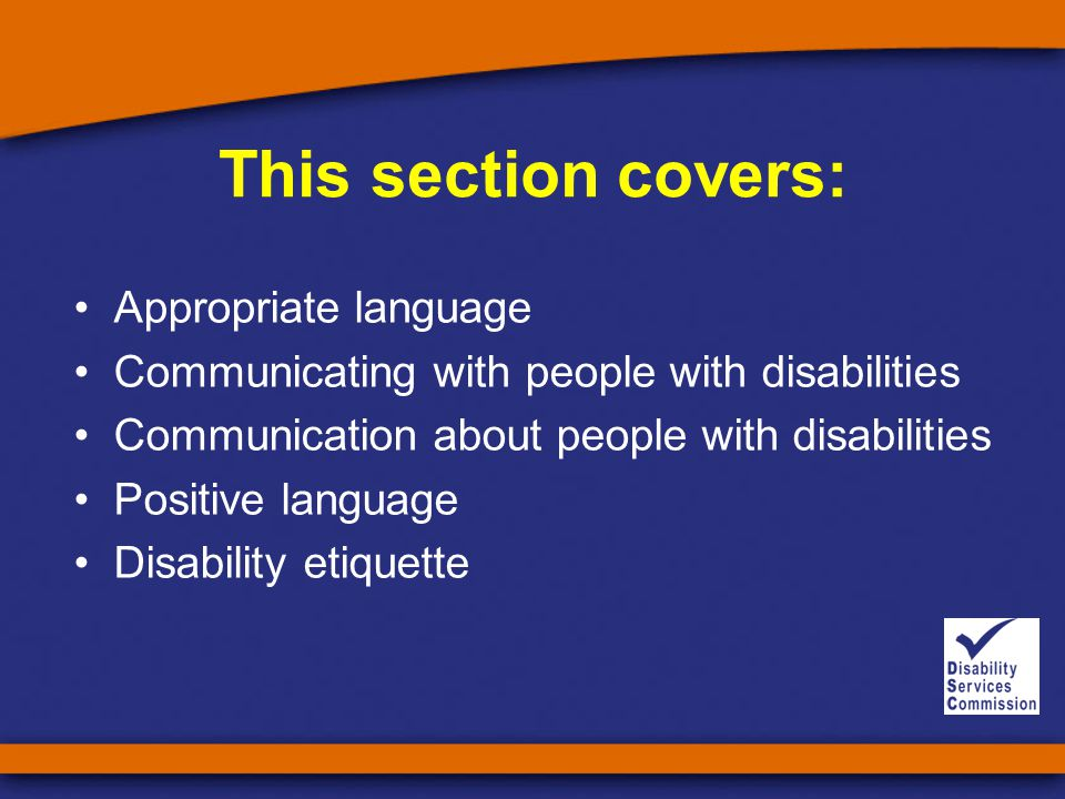 This section covers: Appropriate language Communicating with people with disabilities Communication about people with disabilities Positive language Disability etiquette