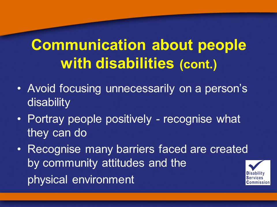 Communication about people with disabilities (cont.) Avoid focusing unnecessarily on a person's disability Portray people positively - recognise what they can do Recognise many barriers faced are created by community attitudes and the physical environment