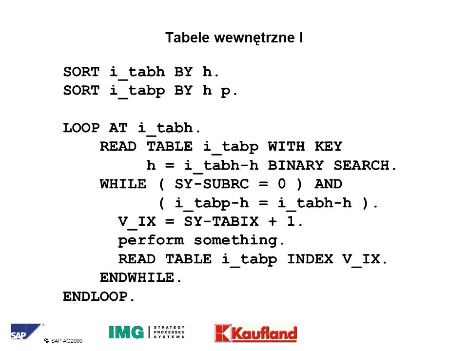  SAP AG2000 Tabele wewnętrzne I SORT i_tabh BY h. SORT i_tabp BY h p. LOOP AT i_tabh. READ TABLE i_tabp WITH KEY h = i_tabh-h BINARY SEARCH. WHILE (