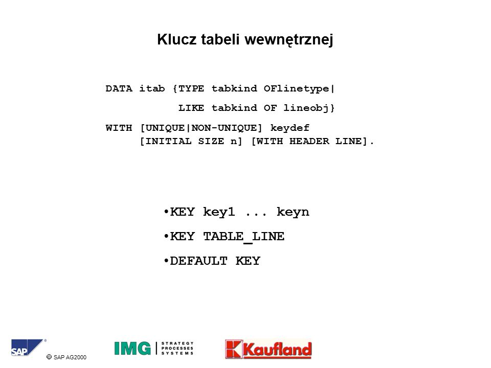  SAP AG2000 Klucz tabeli wewnętrznej DATA itab {TYPE tabkind OFlinetype| LIKE tabkind OF lineobj} WITH [UNIQUE|NON-UNIQUE] keydef [INITIAL SIZE n] [WITH HEADER LINE].