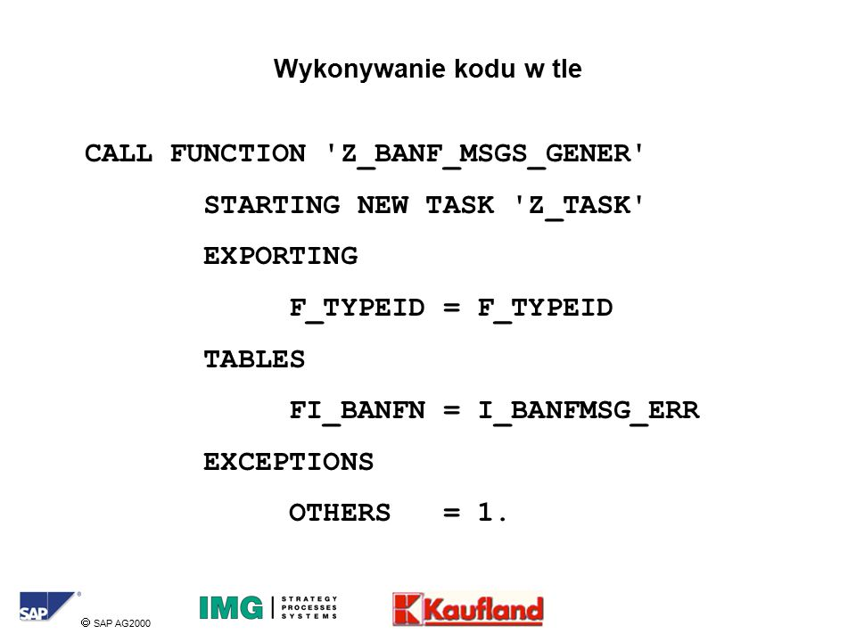  SAP AG2000 Wykonywanie kodu w tle CALL FUNCTION Z_BANF_MSGS_GENER STARTING NEW TASK Z_TASK EXPORTING F_TYPEID = F_TYPEID TABLES FI_BANFN = I_BANFMSG_ERR EXCEPTIONS OTHERS = 1.