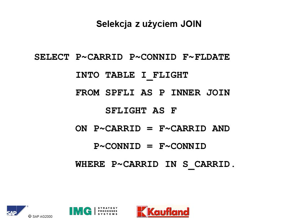  SAP AG2000 Selekcja z użyciem JOIN SELECT P~CARRID P~CONNID F~FLDATE INTO TABLE I_FLIGHT FROM SPFLI AS P INNER JOIN SFLIGHT AS F ON P~CARRID = F~CARRID AND P~CONNID = F~CONNID WHERE P~CARRID IN S_CARRID.