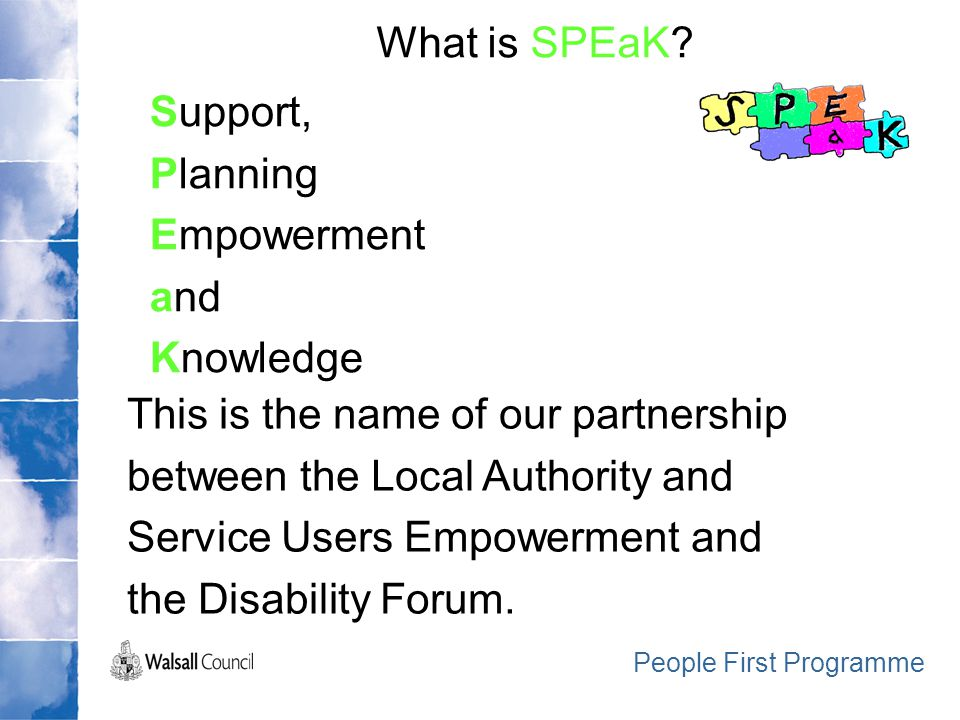 Support, Planning Empowerment and Knowledge What is SPEaK? People First Programme This is the name of our partnership between the Local Authority and