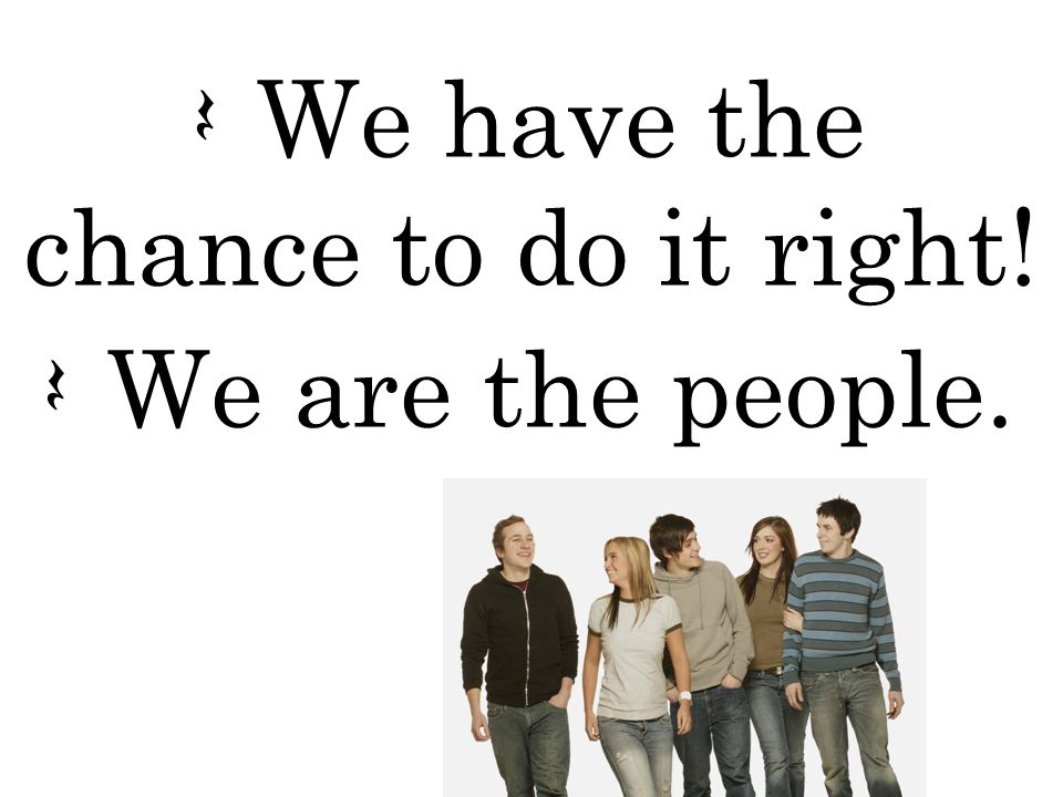 Q We have the chance to do it right! Q We are the people.