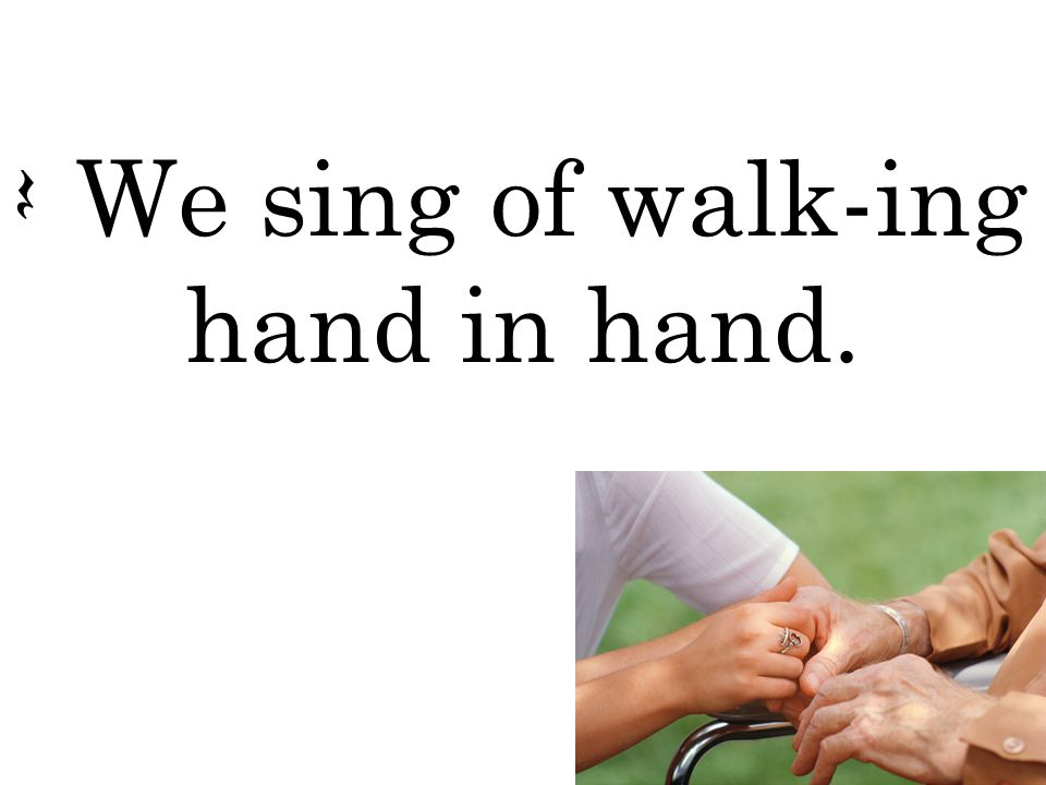 Q We sing of walk-ing hand in hand.