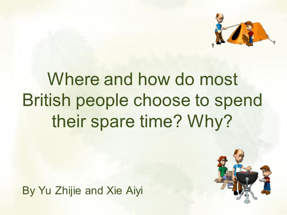 Where and how do most British people choose to spend their spare time? Why? By Yu Zhijie and Xie Aiyi