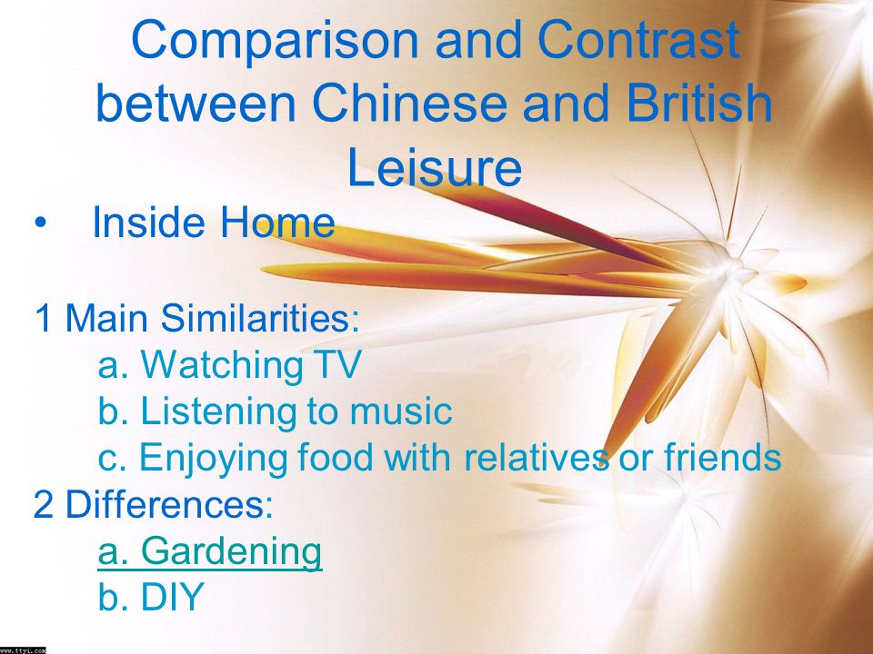 Comparison and Contrast between Chinese and British Leisure Inside Home 1 Main Similarities: a. Watching TV b. Listening to music c. Enjoying food wit
