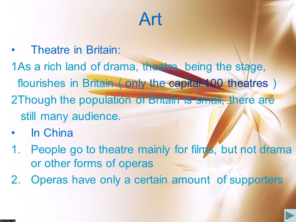 Art Theatre in Britain: 1As a rich land of drama, theatre, being the stage, flourishes in Britain ( only the capital:100 theatres ) 2Though the popula