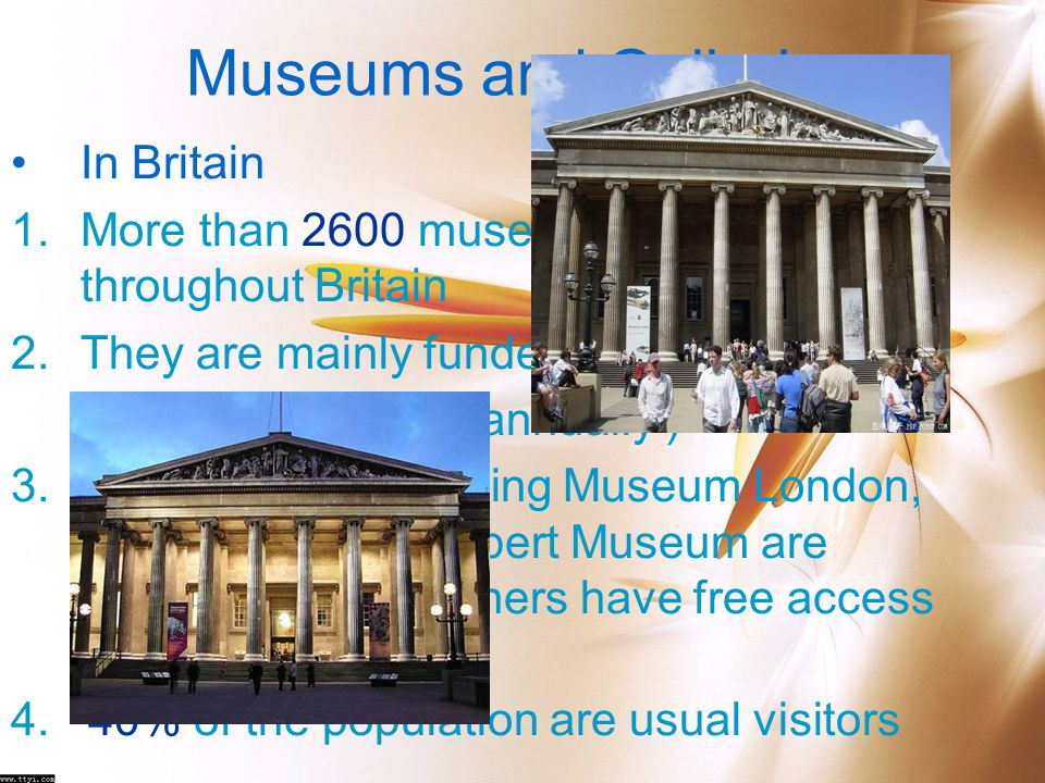 Museums and Galleries In Britain 1.More than 2600 museums and galleries throughout Britain 2.They are mainly funded by government (about 0.44 billion