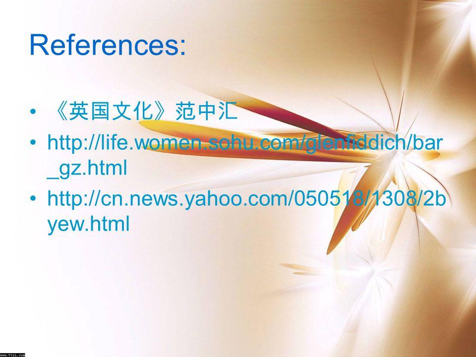 References: 《英国文化》范中汇 http://life.women.sohu.com/glenfiddich/bar _gz.html http://cn.news.yahoo.com/050518/1308/2b yew.html
