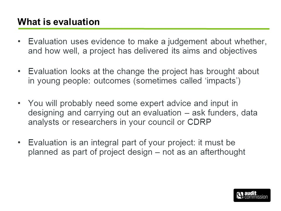 What is evaluation Evaluation uses evidence to make a judgement about whether, and how well, a project has delivered its aims and objectives Evaluation looks at the change the project has brought about in young people: outcomes (sometimes called 'impacts') You will probably need some expert advice and input in designing and carrying out an evaluation – ask funders, data analysts or researchers in your council or CDRP Evaluation is an integral part of your project: it must be planned as part of project design – not as an afterthought