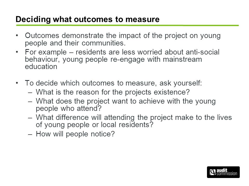 Deciding how to measure your outcomes Once you've decided on your outcomes, you need to consider the following questions when deciding how to measure them: –If the outcome has been achieved, what changes would you see in local residents and young people.