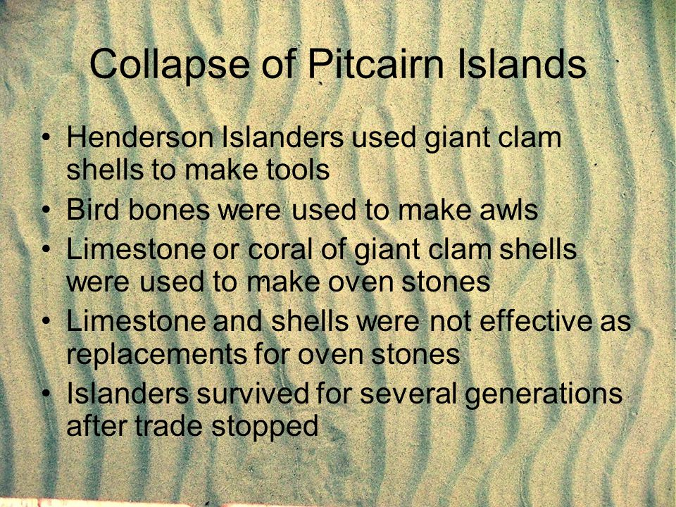 Collapse of Pitcairn Islands Henderson Islanders used giant clam shells to make tools Bird bones were used to make awls Limestone or coral of giant cl