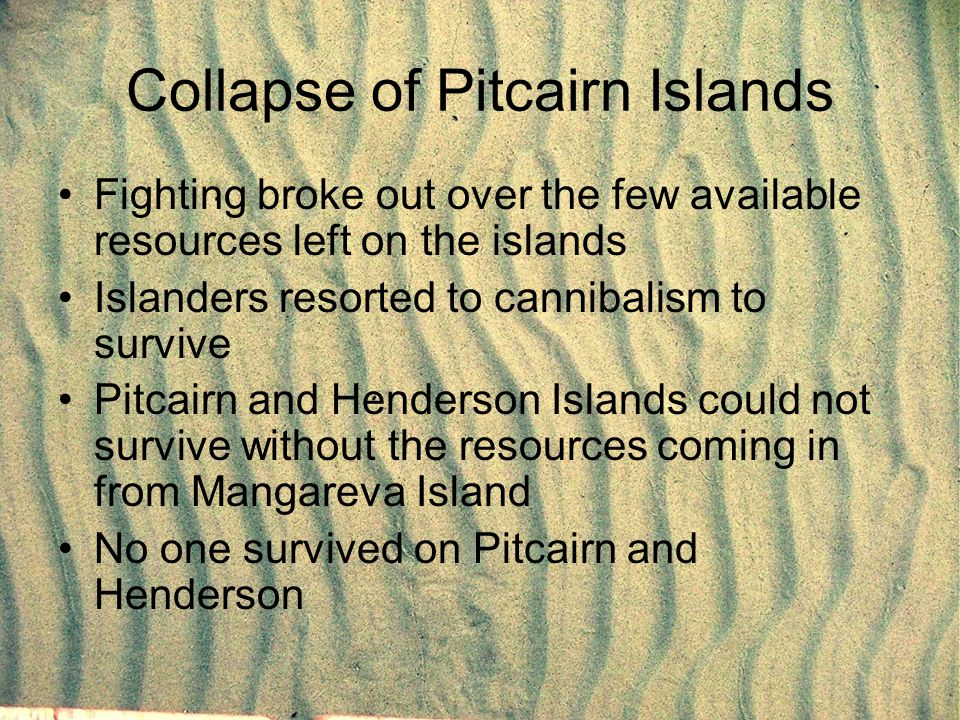 Collapse of Pitcairn Islands Fighting broke out over the few available resources left on the islands Islanders resorted to cannibalism to survive Pitc