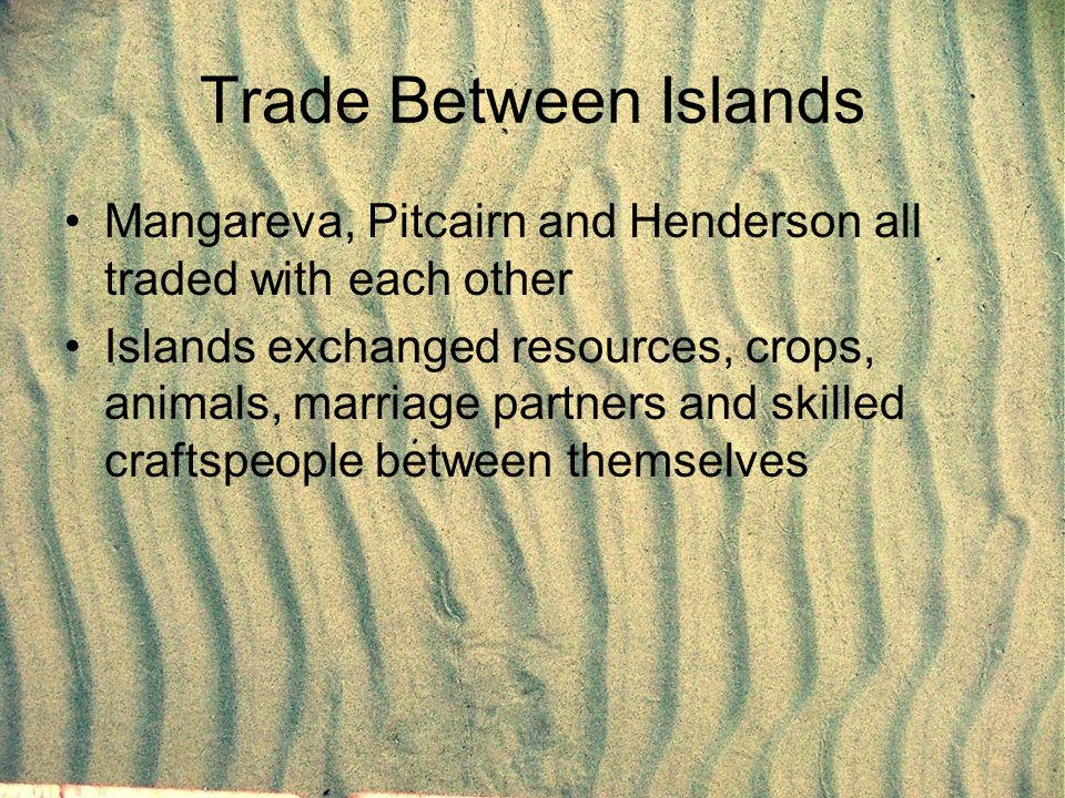 Trade Between Islands Mangareva, Pitcairn and Henderson all traded with each other Islands exchanged resources, crops, animals, marriage partners and