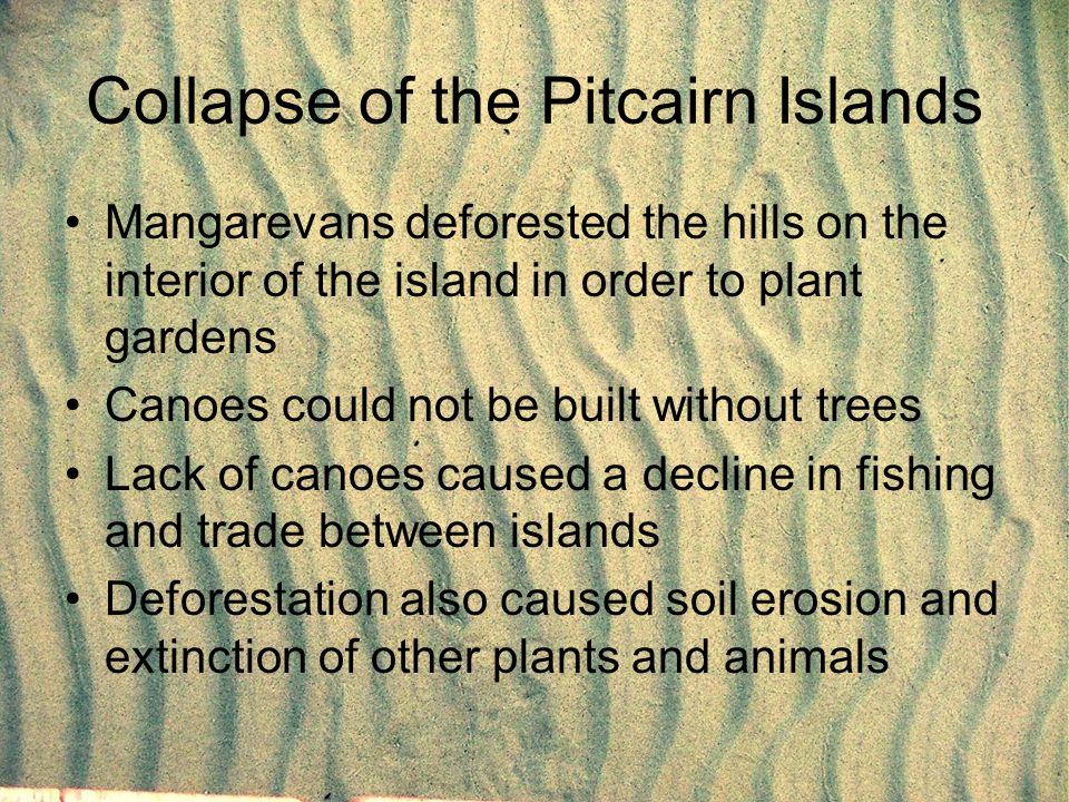 Collapse of the Pitcairn Islands Mangarevans deforested the hills on the interior of the island in order to plant gardens Canoes could not be built wi