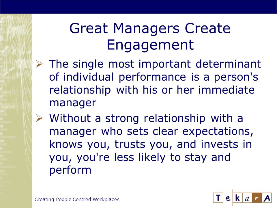 Creating People Centred Workplaces  The single most important determinant of individual performance is a person s relationship with his or her immediate manager  Without a strong relationship with a manager who sets clear expectations, knows you, trusts you, and invests in you, you re less likely to stay and perform Great Managers Create Engagement