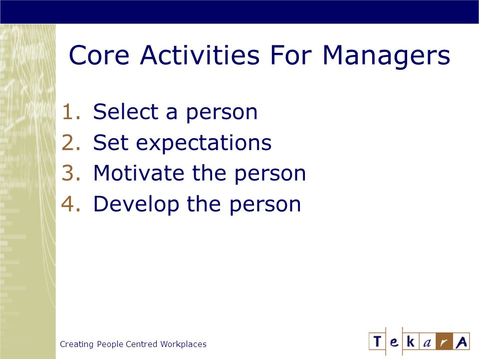 Creating People Centred Workplaces Core Activities For Managers 1.Select a person 2.Set expectations 3.Motivate the person 4.Develop the person