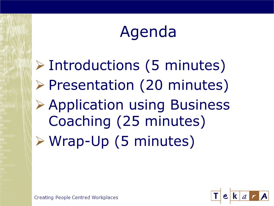 Creating People Centred Workplaces Agenda  Introductions (5 minutes)  Presentation (20 minutes)  Application using Business Coaching (25 minutes)  Wrap-Up (5 minutes)