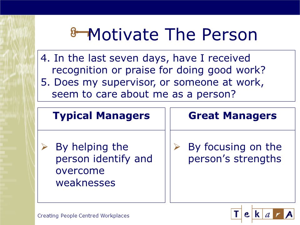 Creating People Centred Workplaces  Motivate The Person Typical Managers  By helping the person identify and overcome weaknesses Great Managers  By focusing on the person's strengths 4.