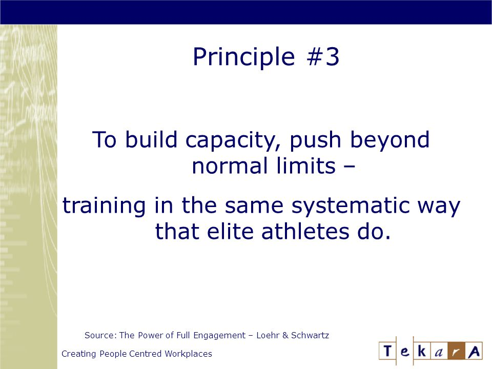 Creating People Centred Workplaces Principle #3 Source: The Power of Full Engagement – Loehr & Schwartz To build capacity, push beyond normal limits – training in the same systematic way that elite athletes do.