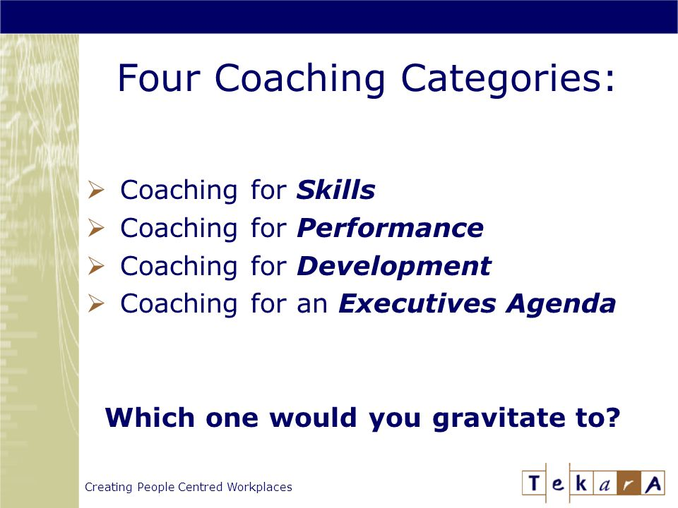 Creating People Centred Workplaces Four Coaching Categories:  Coaching for Skills  Coaching for Performance  Coaching for Development  Coaching for an Executives Agenda Which one would you gravitate to