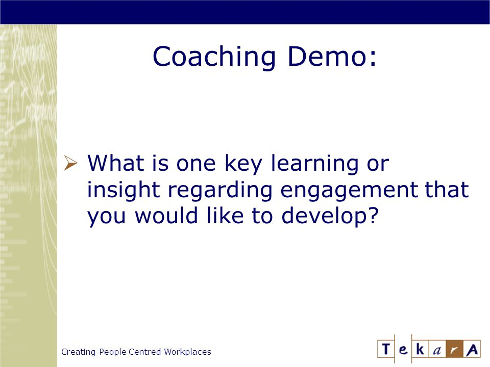 Creating People Centred Workplaces Coaching Demo:  What is one key learning or insight regarding engagement that you would like to develop