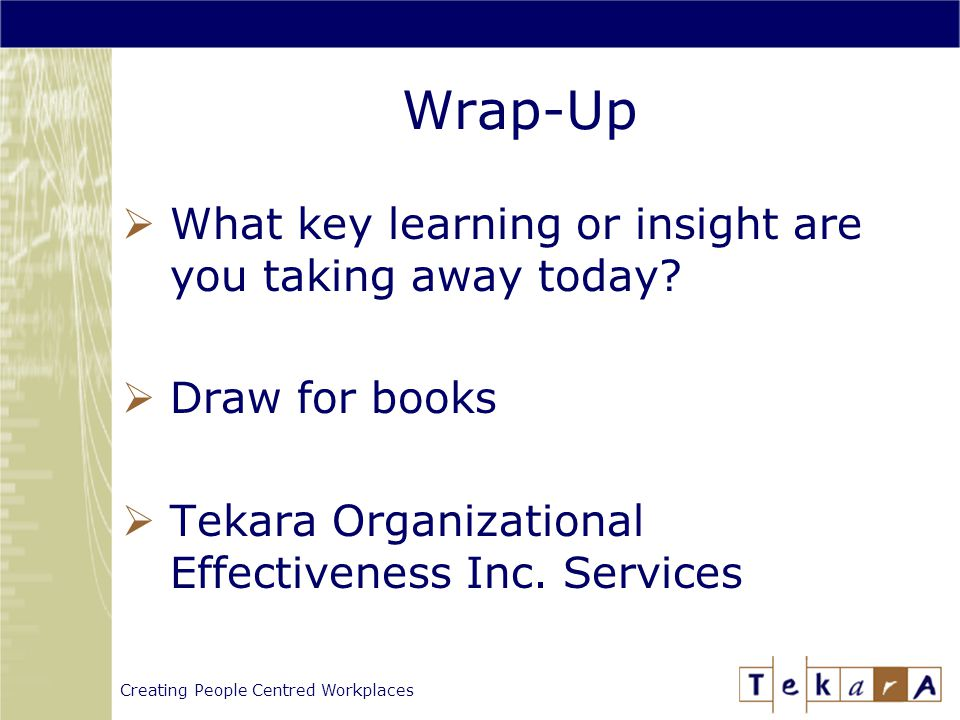 Creating People Centred Workplaces Wrap-Up  What key learning or insight are you taking away today.