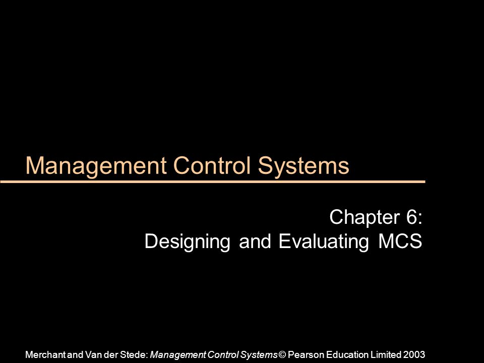 Management Control Systems Chapter 6: Designing and Evaluating MCS Merchant and Van der Stede: Management Control Systems © Pearson Education Limited