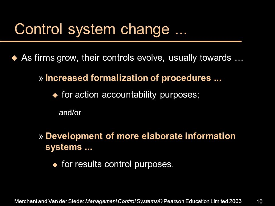 Merchant and Van der Stede: Management Control Systems © Pearson Education Limited 2003 - 10 - Control system change... u As firms grow, their control