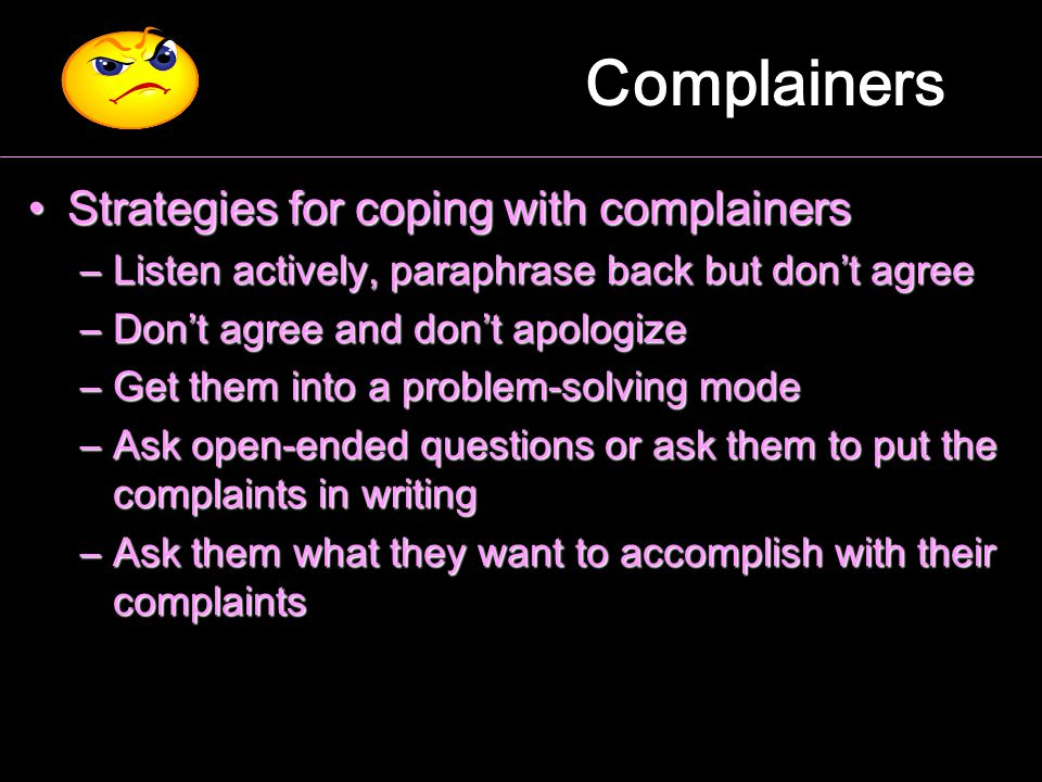 Complainers Strategies for coping with complainersStrategies for coping with complainers –Listen actively, paraphrase back but don't agree –Don't agre