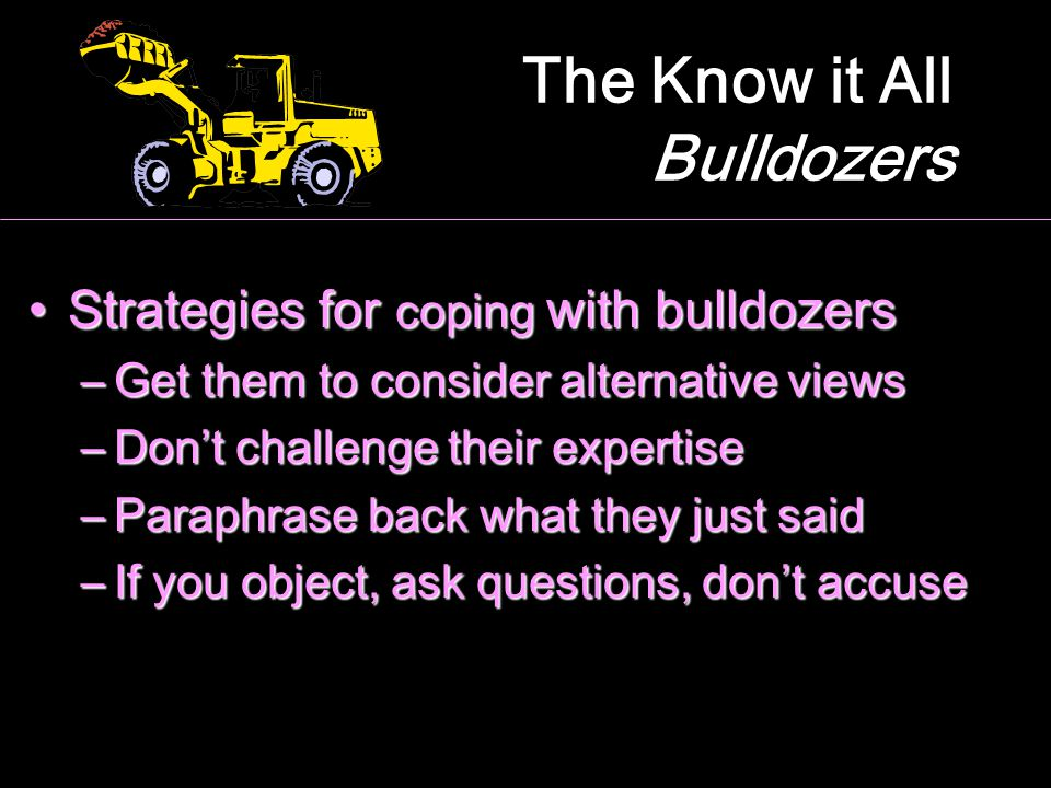 The Know it All Bulldozers Strategies for coping with bulldozersStrategies for coping with bulldozers –Get them to consider alternative views –Don't c