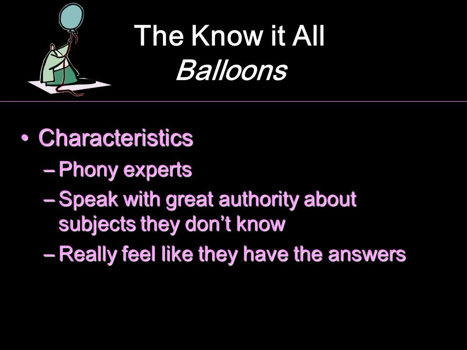 The Know it All Balloons CharacteristicsCharacteristics –Phony experts –Speak with great authority about subjects they don't know –Really feel like th