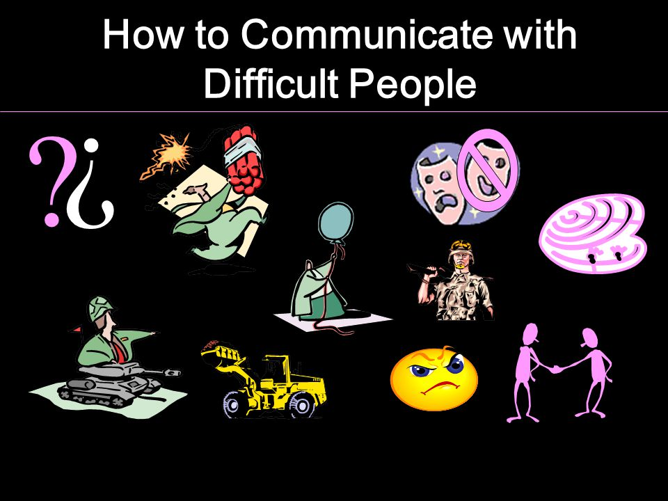 How to Communicate with Difficult People ? ?
