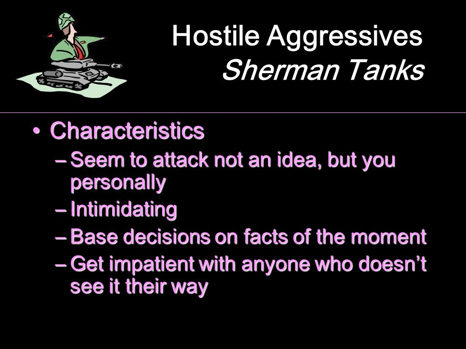 Hostile Aggressives Sherman Tanks CharacteristicsCharacteristics –Seem to attack not an idea, but you personally –Intimidating –Base decisions on fact
