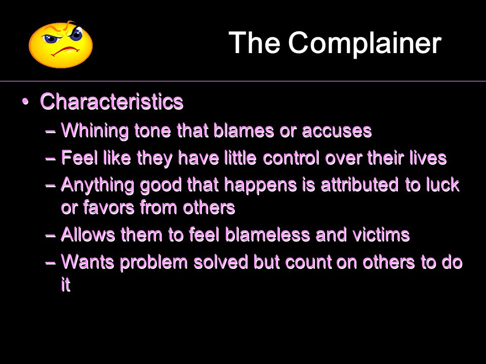 The Complainer Characteristics – –Whining tone that blames or accuses – –Feel like they have little control over their lives – –Anything good that hap