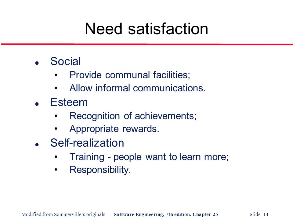 Modified from Sommerville's originalsSoftware Engineering, 7th edition. Chapter 25 Slide 14 Need satisfaction l Social Provide communal facilities; Al