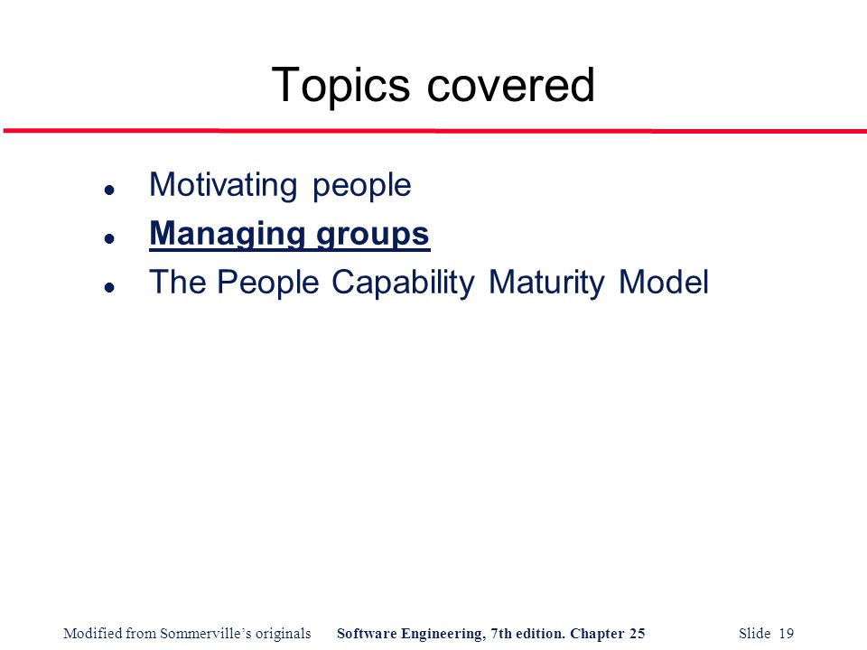 Modified from Sommerville's originalsSoftware Engineering, 7th edition. Chapter 25 Slide 19 Topics covered l Motivating people l Managing groups l The