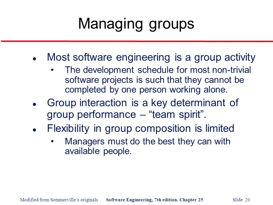 Modified from Sommerville's originalsSoftware Engineering, 7th edition. Chapter 25 Slide 20 Managing groups l Most software engineering is a group act