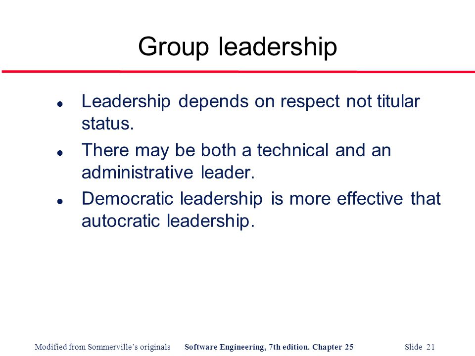 Modified from Sommerville's originalsSoftware Engineering, 7th edition. Chapter 25 Slide 21 l Leadership depends on respect not titular status. l Ther
